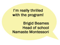 I'm really thrilled with the program! - Brigid Beames, Head of School, Namaste Montessori